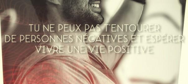 Tu ne peux pas t'entourer de personnes négatives et espérer avoir une vie positive.